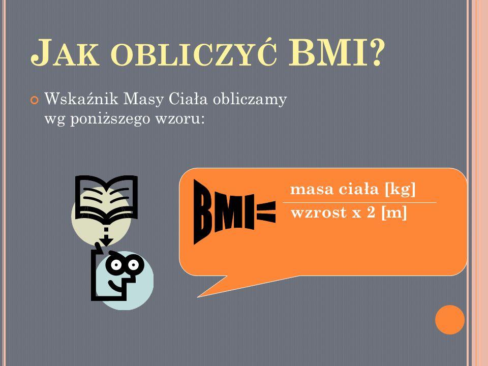 Jak obliczyć BMI Wskaźnik Masy Ciała obliczamy wg poniższego wzoru: masa ciała [kg] wzrost x 2 [m]